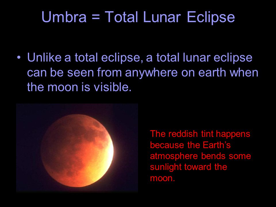 Umbra = Total Lunar Eclipse Unlike a total eclipse, a total lunar eclipse can be seen from anywhere on earth when the moon is visible. The reddish tin