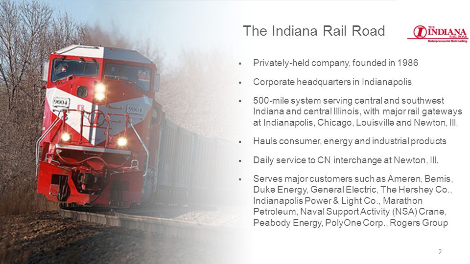  Privately-held company, founded in 1986  Corporate headquarters in Indianapolis  500-mile system serving central and southwest Indiana and central Illinois, with major rail gateways at Indianapolis, Chicago, Louisville and Newton, Ill.