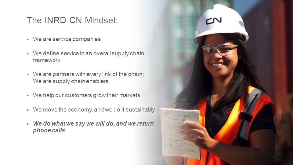  We are service companies  We define service in an overall supply chain framework  We are partners with every link of the chain; We are supply chain enablers  We help our customers grow their markets  We move the economy, and we do it sustainably  We do what we say we will do, and we return phone calls The INRD-CN Mindset: 4