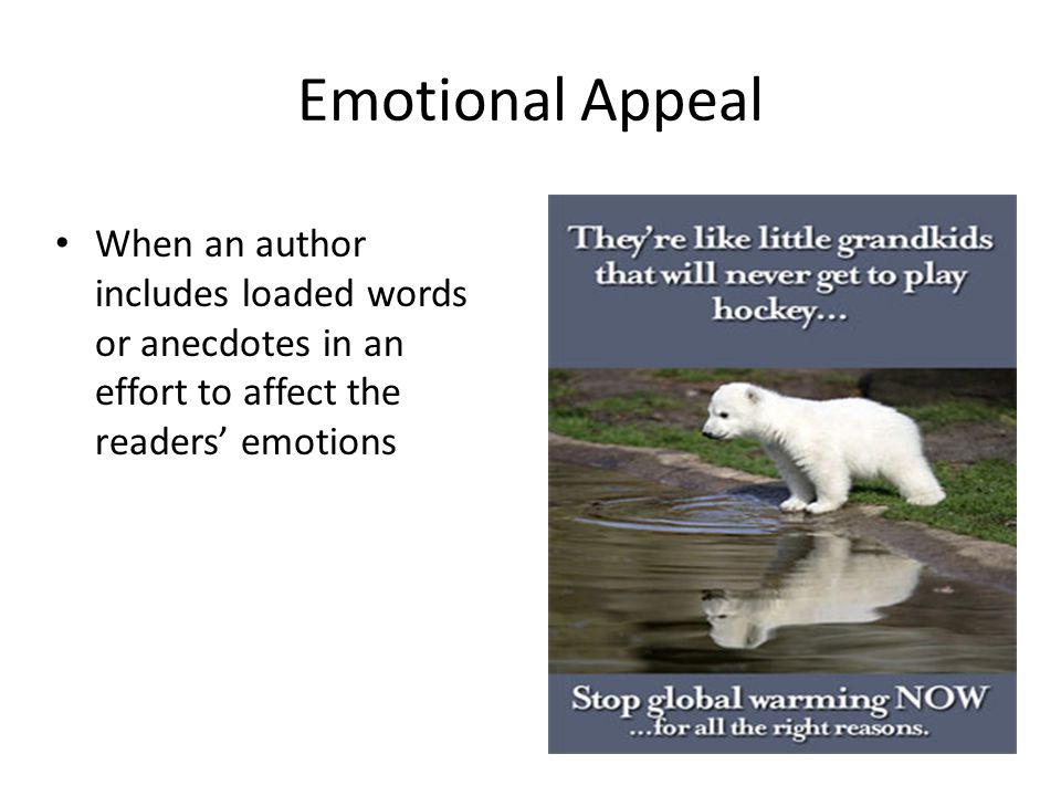 Emotional Appeal When an author includes loaded words or anecdotes in an effort to affect the readers' emotions