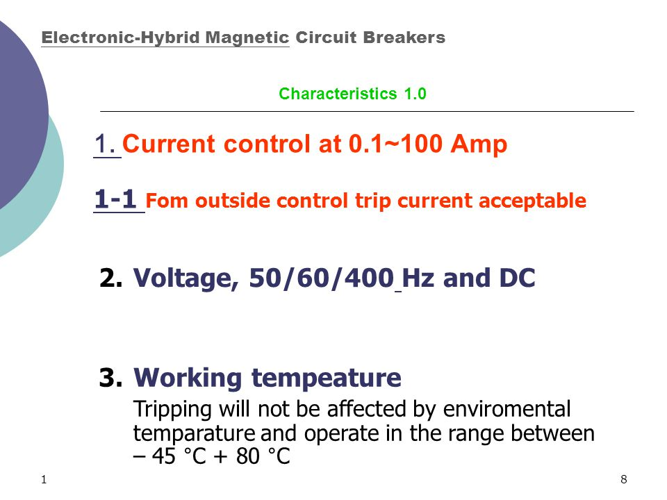 18 1. Current control at 0.1~100 Amp 2.Voltage, 50/60/400 Hz and DC 3.Working tempeature Tripping will not be affected by enviromental temparature and