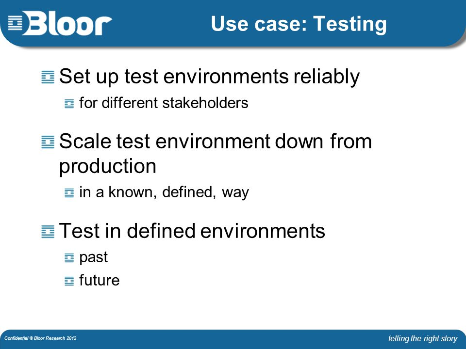telling the right story Confidential © Bloor Research 2012 Use case: Testing Set up test environments reliably for different stakeholders Scale test environment down from production in a known, defined, way Test in defined environments past future