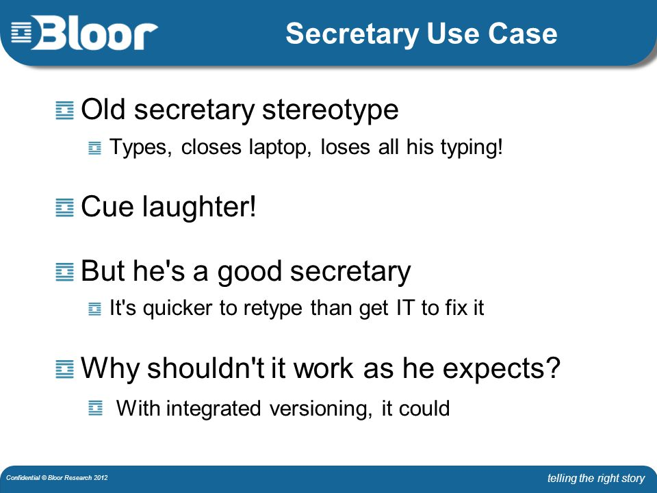 telling the right story Confidential © Bloor Research 2012 Secretary Use Case Old secretary stereotype Types, closes laptop, loses all his typing.