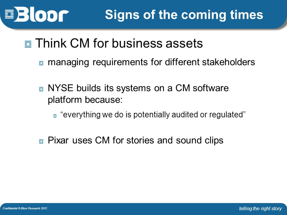 telling the right story Confidential © Bloor Research 2012 Signs of the coming times Think CM for business assets managing requirements for different stakeholders NYSE builds its systems on a CM software platform because: everything we do is potentially audited or regulated Pixar uses CM for stories and sound clips