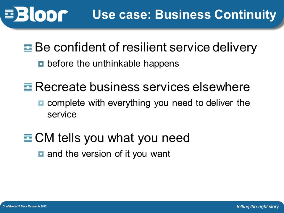 telling the right story Confidential © Bloor Research 2012 Use case: Business Continuity Be confident of resilient service delivery before the unthinkable happens Recreate business services elsewhere complete with everything you need to deliver the service CM tells you what you need and the version of it you want