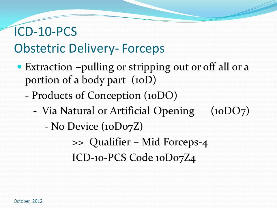 ICD-10-PCS Obstetric Delivery- Forceps Extraction –pulling or stripping out or off all or a portion of a body part (10D) - Products of Conception (10DO) - Via Natural or Artificial Opening (10DO7) - No Device (10D07Z) >> Qualifier – Mid Forceps-4 ICD-10-PCS Code 10D07Z4 October, 2012