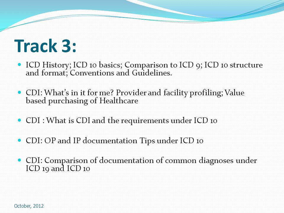 Track 3: ICD History; ICD 10 basics; Comparison to ICD 9; ICD 10 structure and format; Conventions and Guidelines.