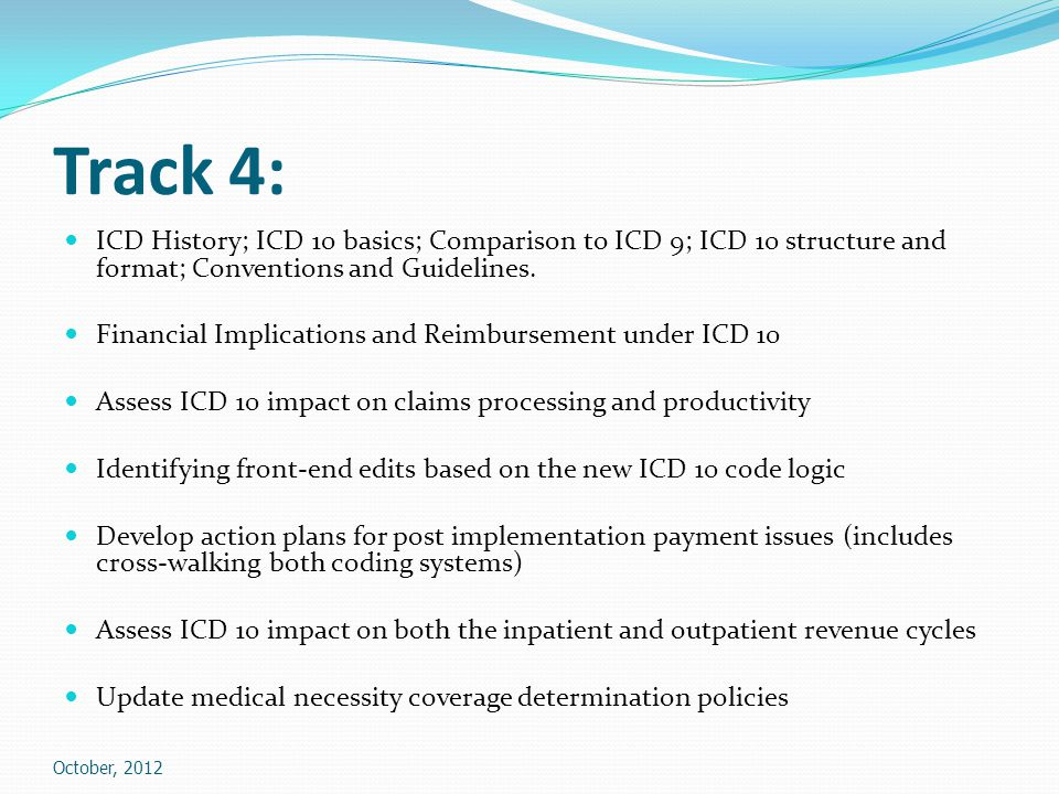 Track 4: ICD History; ICD 10 basics; Comparison to ICD 9; ICD 10 structure and format; Conventions and Guidelines.
