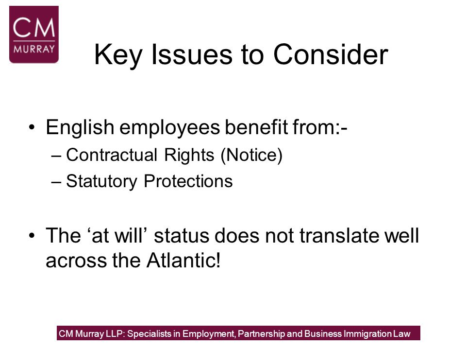 The Key Statutory Protections Unfair Dismissal Discrimination (sex, marital status, pregnancy, race, disability, age, sexual orientation, gender re-assignment, religion or belief) –NB: compensation loss-based Whistleblowing CM Murray LLP: Specialists in Employment, Partnership and Business Immigration Law