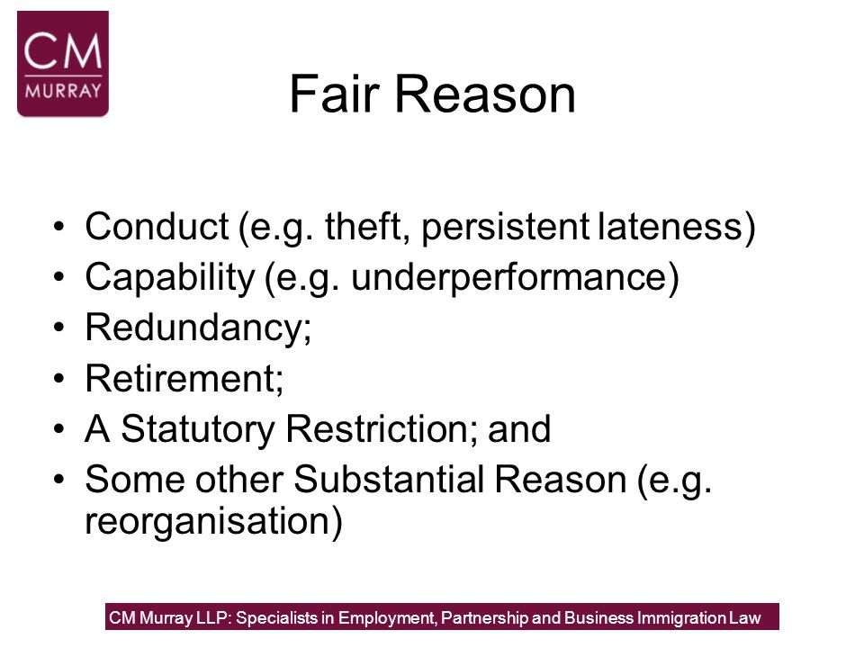 Fair Procedure ACAS (Advisory, Conciliation and Arbitration Service) Code of Conduct The basic steps:- Notify the employee of complaint Investigation into the issues Meeting; allow witnesses to be called Written decision and right of appeal Appeal meeting Final written decision NB the employee needs to be told of their right to be accompanied at the meetings CM Murray LLP: Specialists in Employment, Partnership and Business Immigration Law