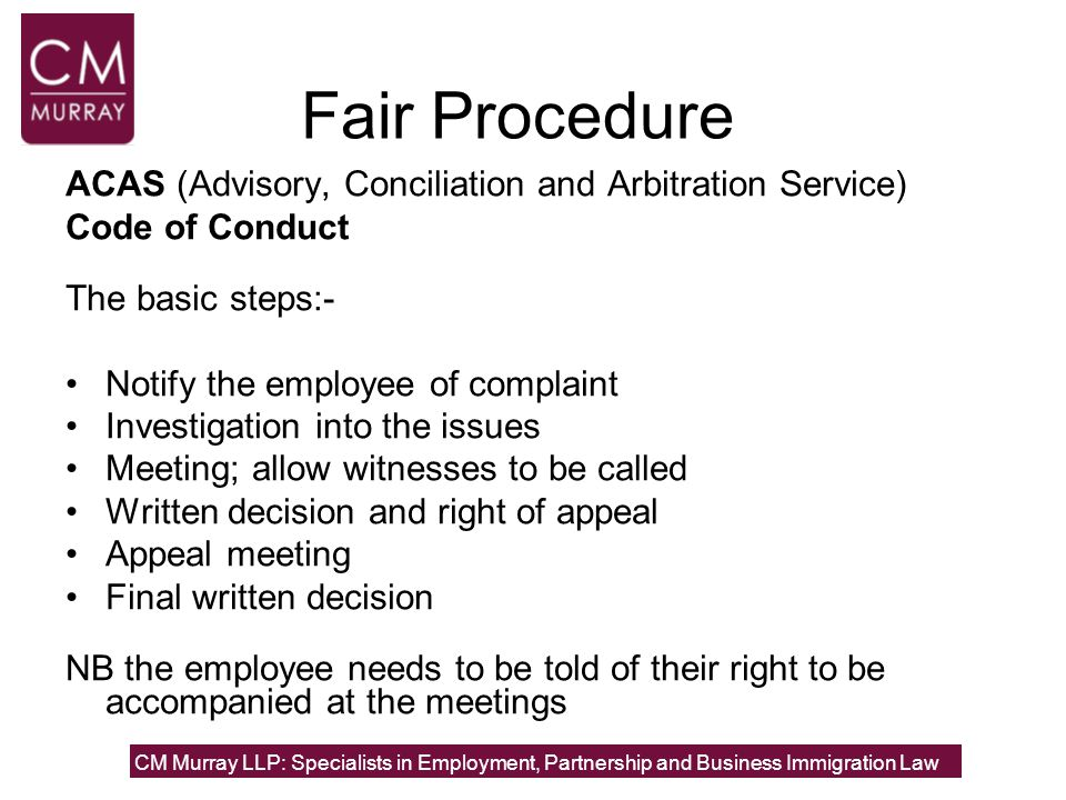 Fair Procedure ACAS (Advisory, Conciliation and Arbitration Service) Code of Conduct The basic steps:- Notify the employee of complaint Investigation