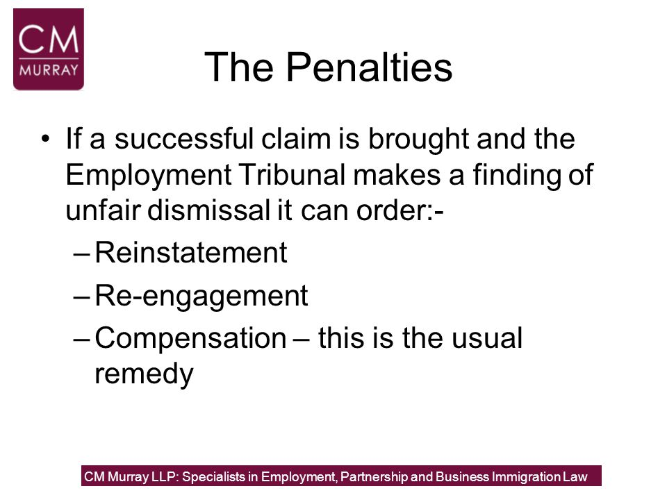 The Penalties If a successful claim is brought and the Employment Tribunal makes a finding of unfair dismissal it can order:- –Reinstatement –Re-engag