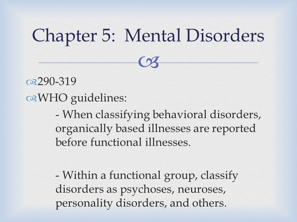   290-319  WHO guidelines: - When classifying behavioral disorders, organically based illnesses are reported before functional illnesses. - Within