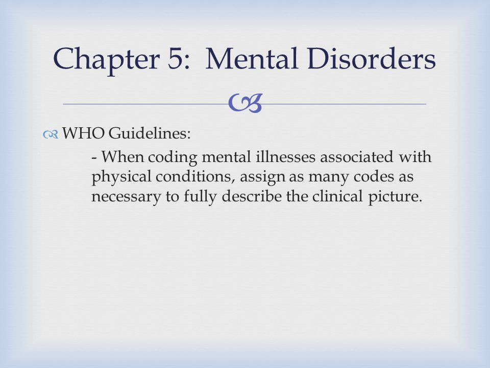   WHO Guidelines: - When coding mental illnesses associated with physical conditions, assign as many codes as necessary to fully describe the clinic