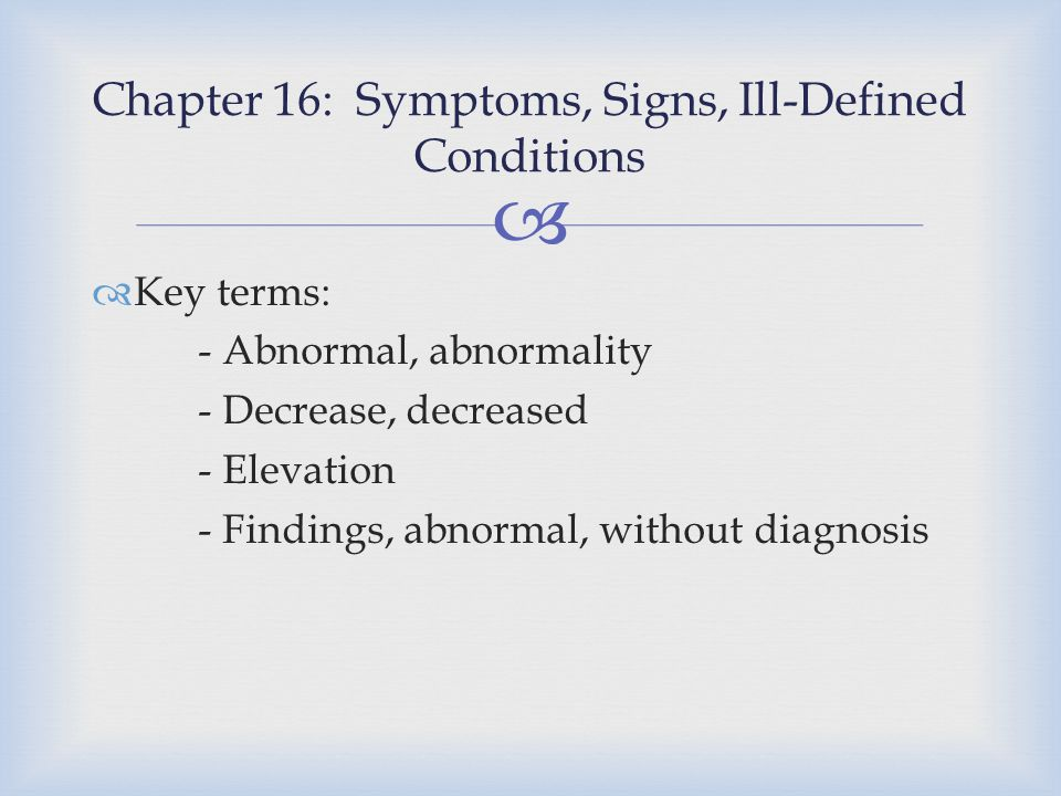   Key terms: - Abnormal, abnormality - Decrease, decreased - Elevation - Findings, abnormal, without diagnosis Chapter 16: Symptoms, Signs, Ill-Defi