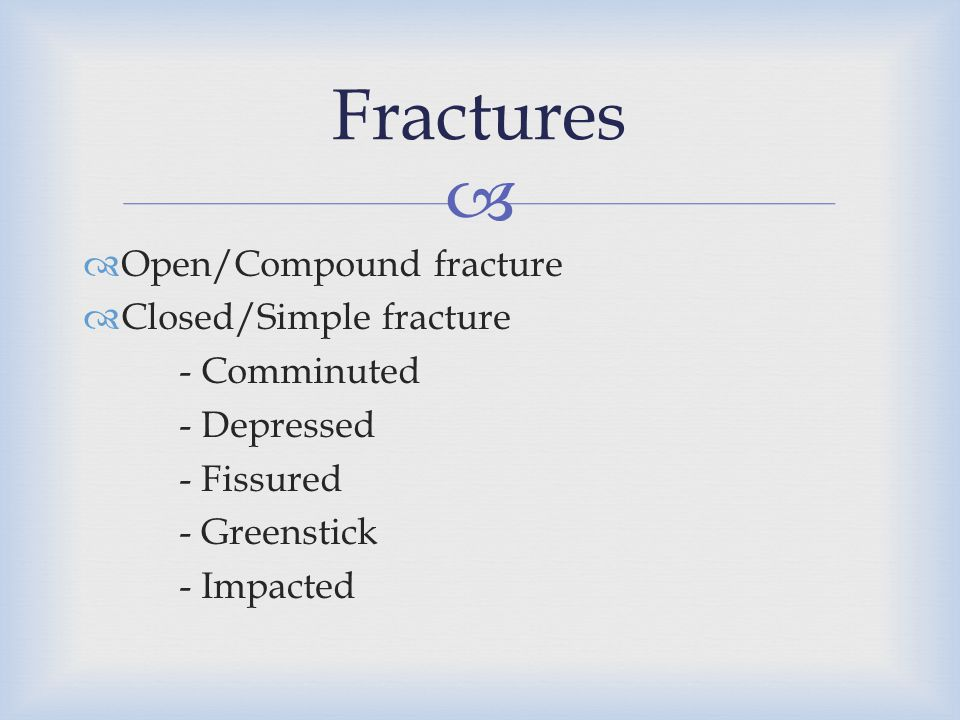   Open/Compound fracture  Closed/Simple fracture - Comminuted - Depressed - Fissured - Greenstick - Impacted Fractures