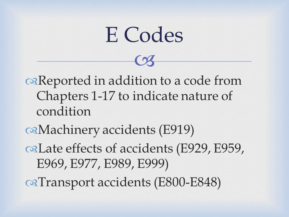   Reported in addition to a code from Chapters 1-17 to indicate nature of condition  Machinery accidents (E919)  Late effects of accidents (E929,