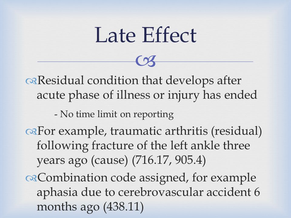   Residual condition that develops after acute phase of illness or injury has ended - No time limit on reporting  For example, traumatic arthritis
