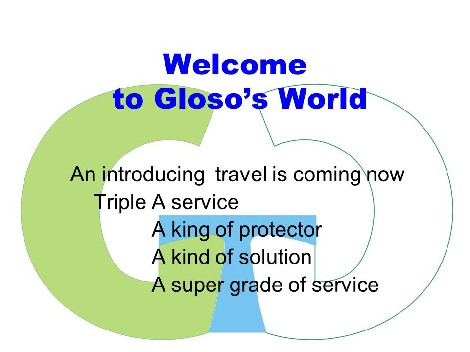 Welcome to Gloso's World An introducing travel is coming now Triple A service A king of protector A kind of solution A super grade of service