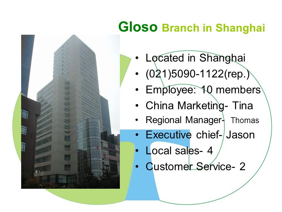 Gloso Branch in DongGuan Located in Dong Guan (0769)8302-0966 Employee: 12 members China Marketing- Tina Regional Manager- Kevin Executive chief- Richard Local sales- 4 Customer Service- 2 Call Center Service- 3