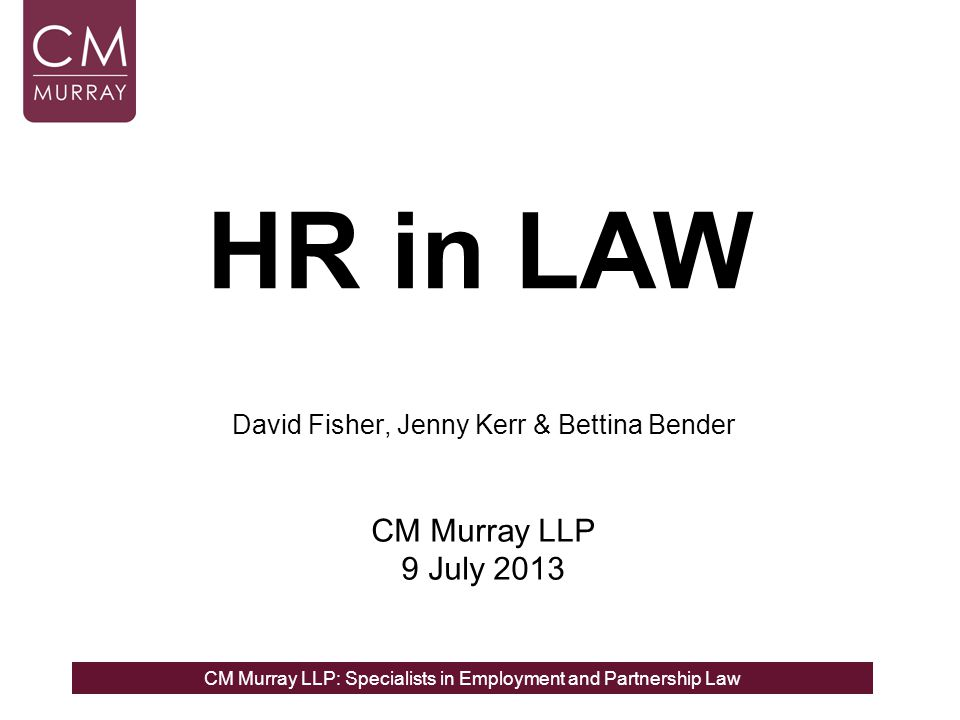 CM Murray LLP: Specialists in Employment and Partnership Law EMPLOYMENT LAW REFORMS: SOME OF THE HIGHLIGHTS DATA PROTECTION ISSUES - KEY PRINCIPLES FOR EMPLOYERS FAMILY FRIENDLY LEGISLATION: THE CHANGES AHEAD David Fisher, Jenny Kerr & Bettina Bender CM Murray LLP 9 July 2013