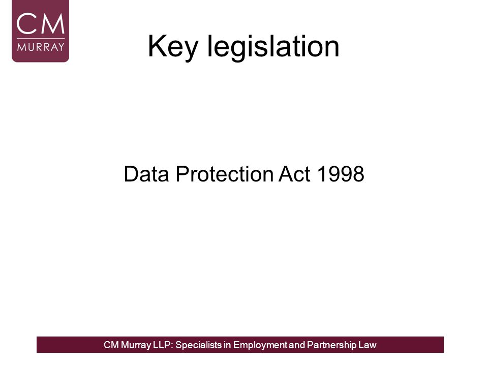CM Murray LLP: Specialists in Employment and Partnership Law Key legislation Data Protection Act 1998