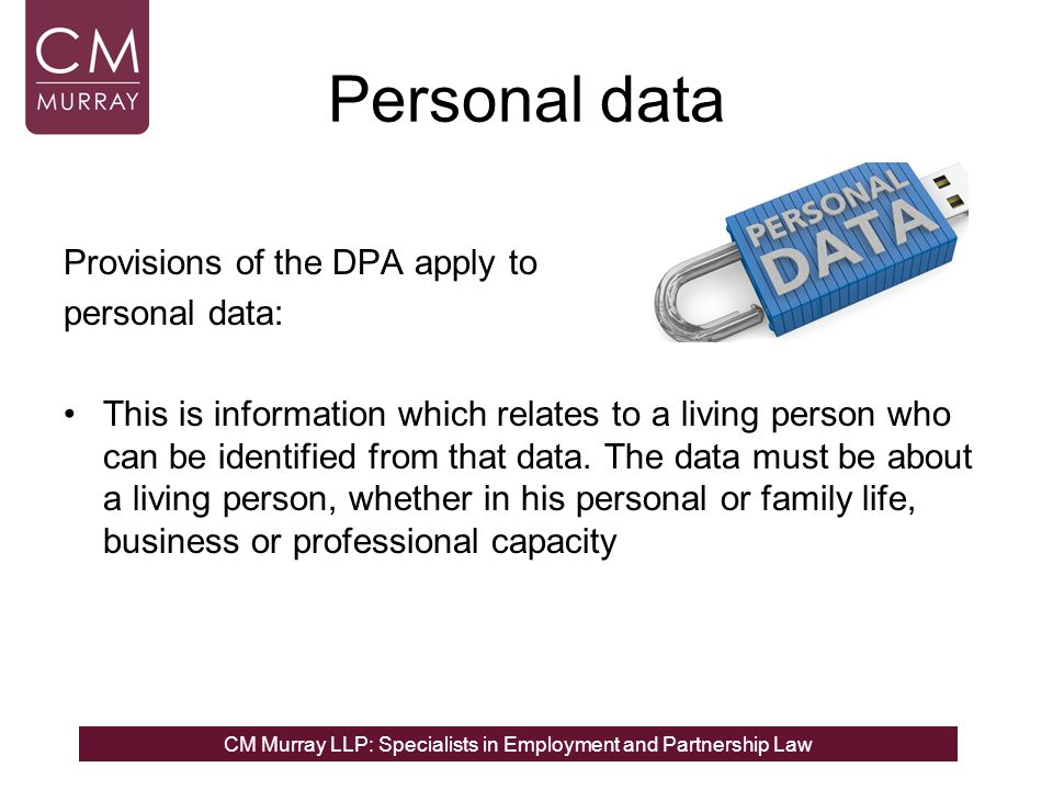 CM Murray LLP: Specialists in Employment and Partnership Law Personal data Provisions of the DPA apply to personal data: This is information which relates to a living person who can be identified from that data.
