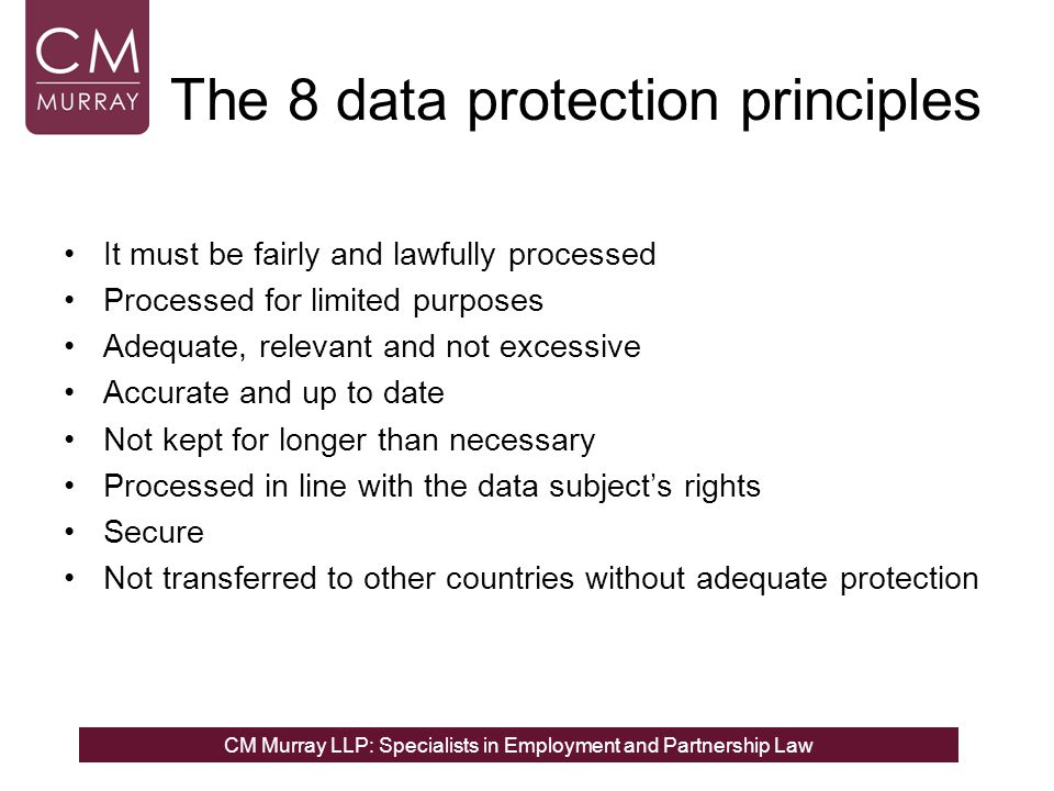 CM Murray LLP: Specialists in Employment and Partnership Law The 8 data protection principles It must be fairly and lawfully processed Processed for l