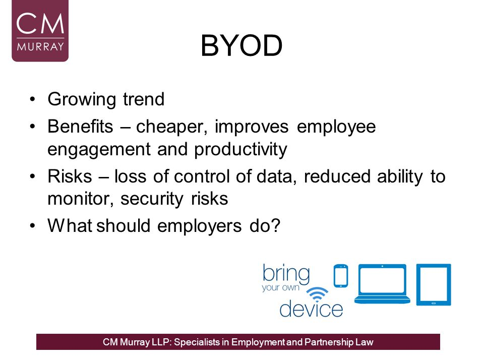 CM Murray LLP: Specialists in Employment and Partnership Law BYOD Growing trend Benefits – cheaper, improves employee engagement and productivity Risks – loss of control of data, reduced ability to monitor, security risks What should employers do