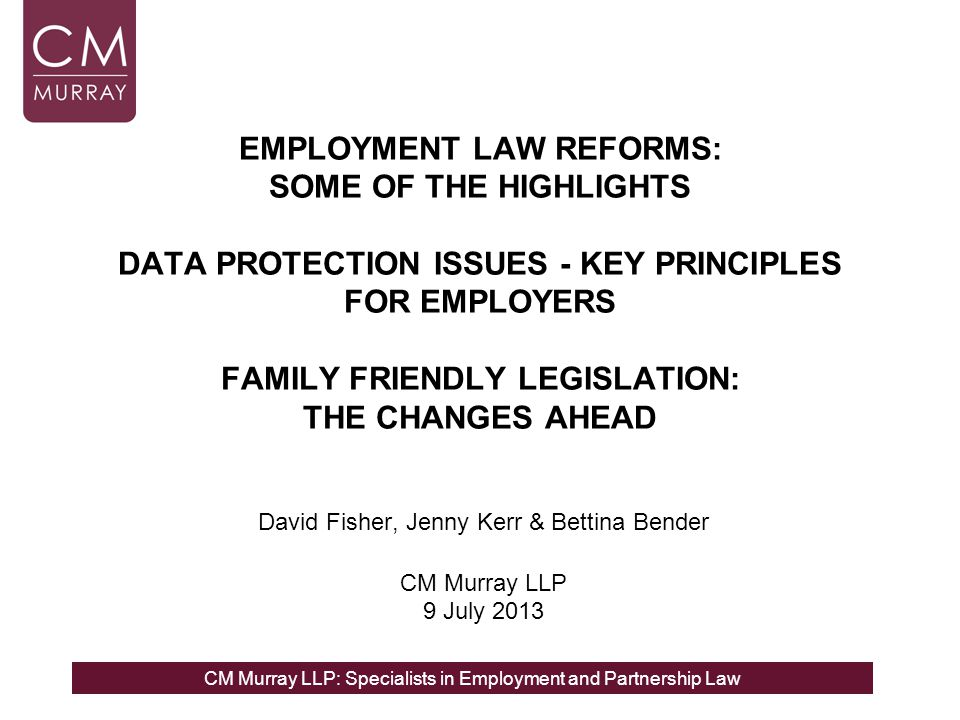 CM Murray LLP: Specialists in Employment and Partnership Law EMPLOYMENT LAW REFORMS: SOME OF THE HIGHLIGHTS DATA PROTECTION ISSUES - KEY PRINCIPLES FO
