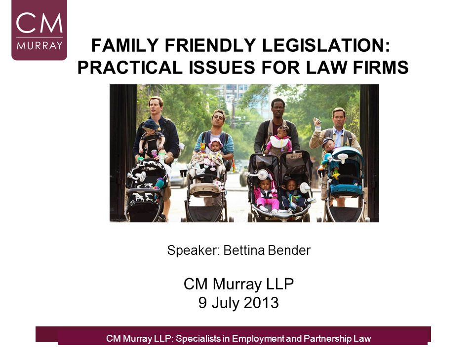 CM Murray LLP: Specialists in Employment and Partnership Law FAMILY FRIENDLY LEGISLATION: PRACTICAL ISSUES FOR LAW FIRMS CM Murray LLP: Specialists in