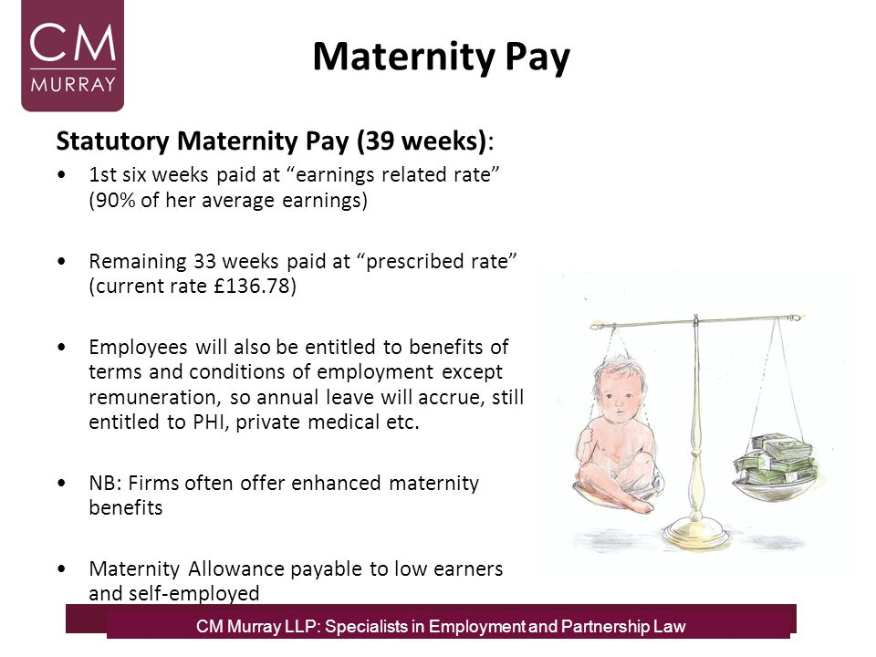 Maternity Pay Statutory Maternity Pay (39 weeks): 1st six weeks paid at earnings related rate (90% of her average earnings) Remaining 33 weeks paid at prescribed rate (current rate £136.78) Employees will also be entitled to benefits of terms and conditions of employment except remuneration, so annual leave will accrue, still entitled to PHI, private medical etc.