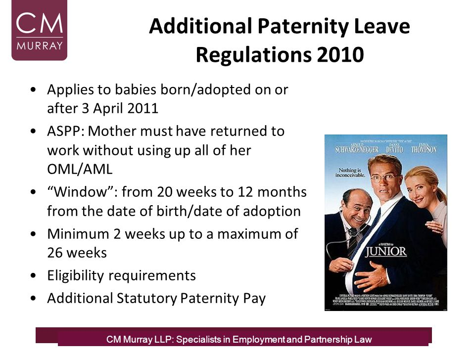 CM Murray LLP: Specialists in Employment and Partnership Law Additional Paternity Leave Regulations 2010 Applies to babies born/adopted on or after 3 April 2011 ASPP: Mother must have returned to work without using up all of her OML/AML Window : from 20 weeks to 12 months from the date of birth/date of adoption Minimum 2 weeks up to a maximum of 26 weeks Eligibility requirements Additional Statutory Paternity Pay CM Murray LLP: Specialists in Employment, Partnership and Business Immigration LawCM Murray LLP: Specialists in Employment and Partnership Law