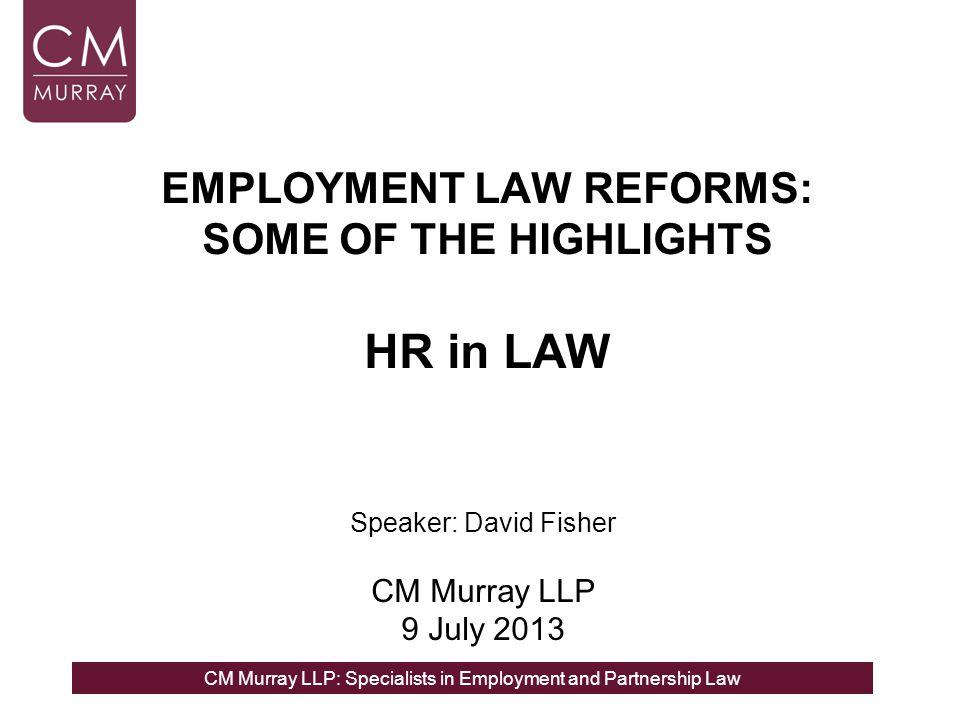CM Murray LLP: Specialists in Employment and Partnership Law EMPLOYMENT LAW REFORMS: SOME OF THE HIGHLIGHTS HR in LAW Speaker: David Fisher CM Murray