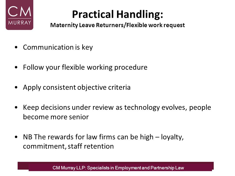 Practical Handling: Maternity Leave Returners/Flexible work request Communication is key Follow your flexible working procedure Apply consistent objec