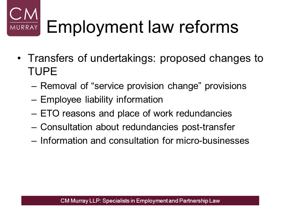 CM Murray LLP: Specialists in Employment and Partnership Law Employment law reforms Transfers of undertakings: proposed changes to TUPE –Removal of service provision change provisions –Employee liability information –ETO reasons and place of work redundancies –Consultation about redundancies post-transfer –Information and consultation for micro-businesses
