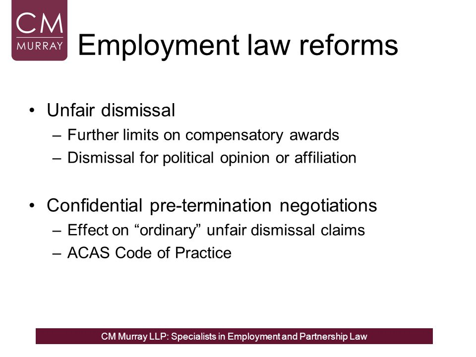 CM Murray LLP: Specialists in Employment and Partnership Law Employment law reforms Unfair dismissal –Further limits on compensatory awards –Dismissal for political opinion or affiliation Confidential pre-termination negotiations –Effect on ordinary unfair dismissal claims –ACAS Code of Practice