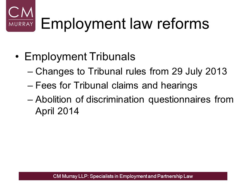 CM Murray LLP: Specialists in Employment and Partnership Law Employment law reforms Employment Tribunals –Changes to Tribunal rules from 29 July 2013