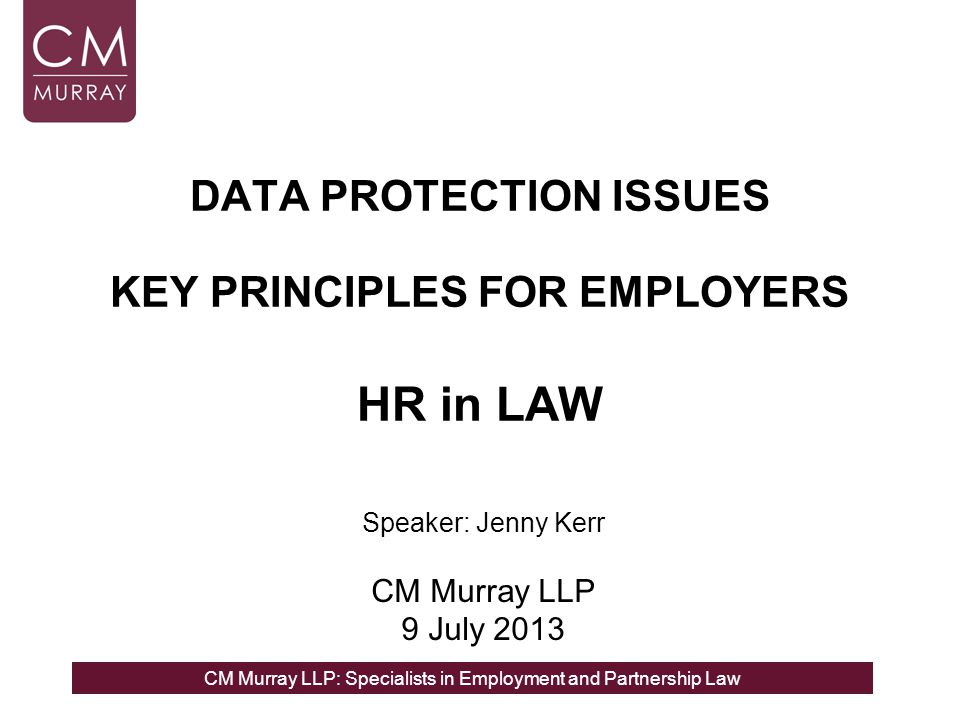 CM Murray LLP: Specialists in Employment and Partnership Law DATA PROTECTION ISSUES KEY PRINCIPLES FOR EMPLOYERS HR in LAW Speaker: Jenny Kerr CM Murray LLP 9 July 2013