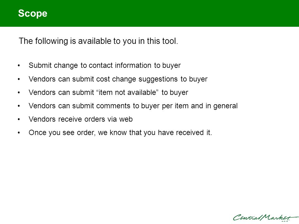 Scope Submit change to contact information to buyer Vendors can submit cost change suggestions to buyer Vendors can submit item not available to buyer Vendors can submit comments to buyer per item and in general Vendors receive orders via web Once you see order, we know that you have received it.