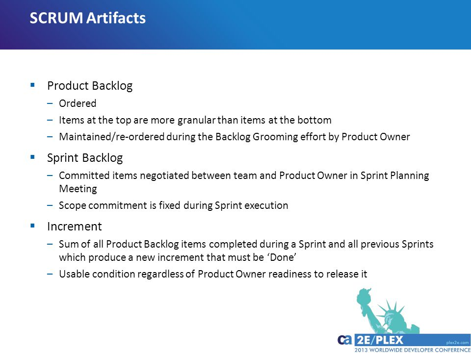 SCRUM Artifacts  Product Backlog –Ordered –Items at the top are more granular than items at the bottom –Maintained/re-ordered during the Backlog Grooming effort by Product Owner  Sprint Backlog –Committed items negotiated between team and Product Owner in Sprint Planning Meeting –Scope commitment is fixed during Sprint execution  Increment –Sum of all Product Backlog items completed during a Sprint and all previous Sprints which produce a new increment that must be 'Done' –Usable condition regardless of Product Owner readiness to release it