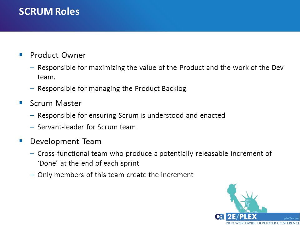 SCRUM Roles  Product Owner –Responsible for maximizing the value of the Product and the work of the Dev team.
