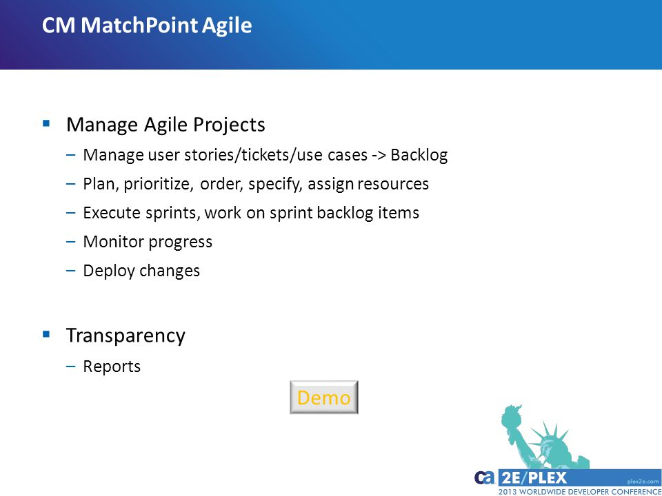 CM MatchPoint Agile  Manage Agile Projects –Manage user stories/tickets/use cases -> Backlog –Plan, prioritize, order, specify, assign resources –Execute sprints, work on sprint backlog items –Monitor progress –Deploy changes  Transparency –Reports Demo