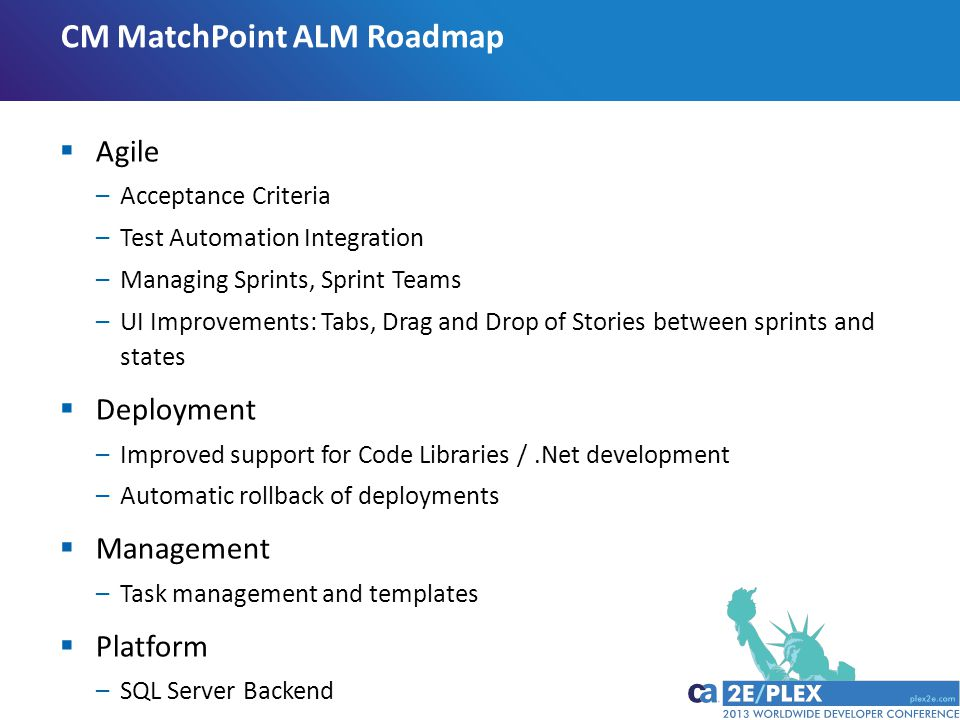 CM MatchPoint ALM Roadmap  Agile –Acceptance Criteria –Test Automation Integration –Managing Sprints, Sprint Teams –UI Improvements: Tabs, Drag and Drop of Stories between sprints and states  Deployment –Improved support for Code Libraries /.Net development –Automatic rollback of deployments  Management –Task management and templates  Platform –SQL Server Backend