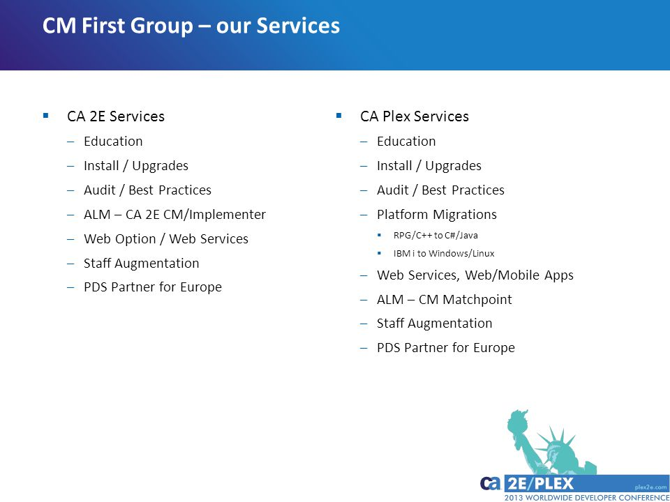  CA 2E Services –Education –Install / Upgrades –Audit / Best Practices –ALM – CA 2E CM/Implementer –Web Option / Web Services –Staff Augmentation –PDS Partner for Europe CM First Group – our Services  CA Plex Services –Education –Install / Upgrades –Audit / Best Practices –Platform Migrations  RPG/C++ to C#/Java  IBM i to Windows/Linux –Web Services, Web/Mobile Apps –ALM – CM Matchpoint –Staff Augmentation –PDS Partner for Europe