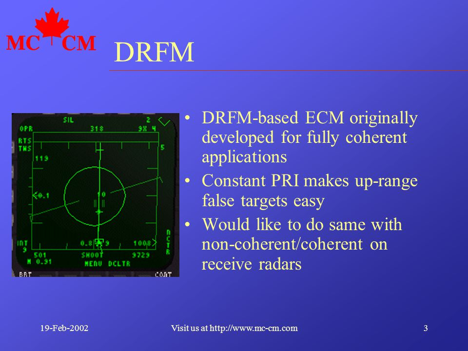 19-Feb-20023Visit us at http://www.mc-cm.com DRFM DRFM-based ECM originally developed for fully coherent applications Constant PRI makes up-range false targets easy Would like to do same with non-coherent/coherent on receive radars
