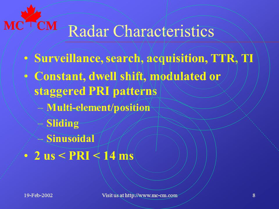 19-Feb-20028Visit us at http://www.mc-cm.com Radar Characteristics Surveillance, search, acquisition, TTR, TI Constant, dwell shift, modulated or staggered PRI patterns –Multi-element/position –Sliding –Sinusoidal 2 us < PRI < 14 ms