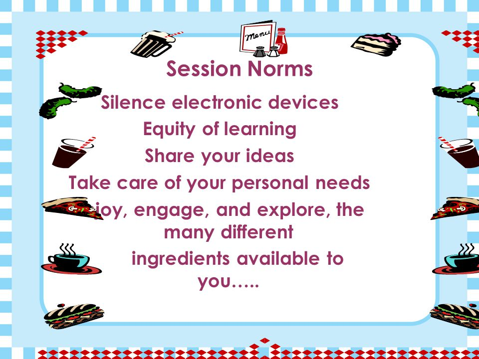 Session Norms Silence electronic devices Equity of learning Share your ideas Take care of your personal needs Enjoy, engage, and explore, the many different ingredients available to you…..