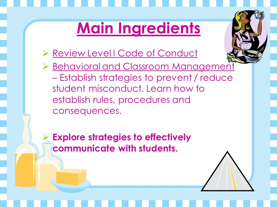 Main Ingredients  Review Level I Code of Conduct  Behavioral and Classroom Management – Establish strategies to prevent / reduce student misconduct.