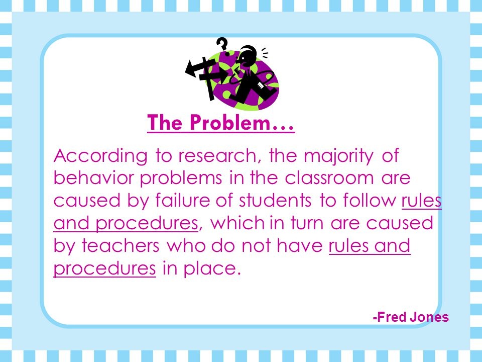 The Problem… According to research, the majority of behavior problems in the classroom are caused by failure of students to follow rules and procedures, which in turn are caused by teachers who do not have rules and procedures in place.